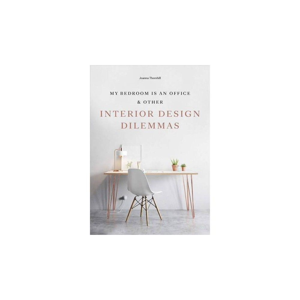 My Bedroom Is an Office & Other Interior Design Dilemmas - by Joanna Thornhill (Paperback)
