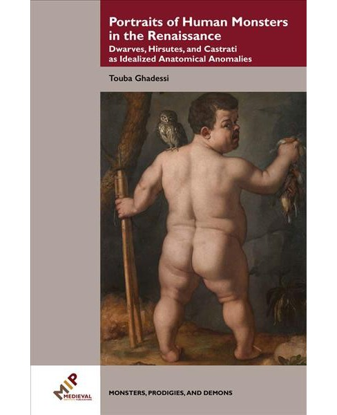 Portraits of Human Monsters in the Renaissance : Dwarves, Hirsutes, and Castrati As Idealized Anatomical - image 1 of 1
