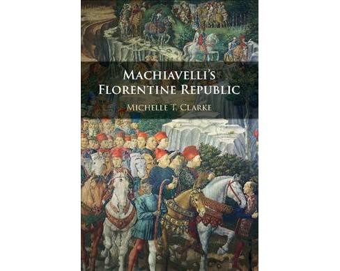 Machiavelli's Florentine Republic -  by Michelle T. Clarke (Hardcover) - image 1 of 1