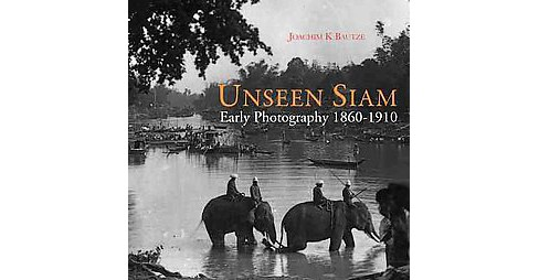 Unseen Siam : Early Photography 1860-1910 (Hardcover) (Joachim K. Bautze) - image 1 of 1