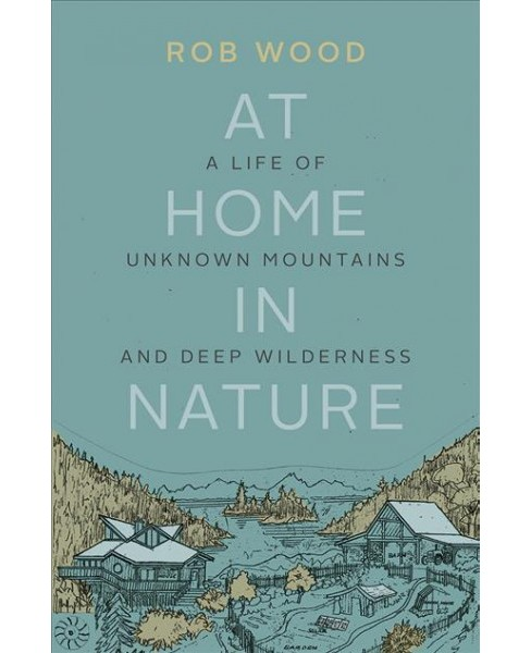 At Home in Nature : A Life of Unknown Mountains and Deep Wilderness (Paperback) (Rob Wood) - image 1 of 1
