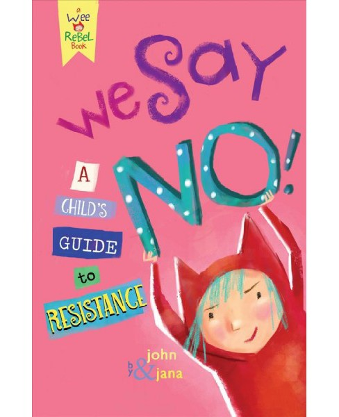We Say No! : A Child's Guide to Resistance -  by John Seven & Jana Christy (Hardcover) - image 1 of 1