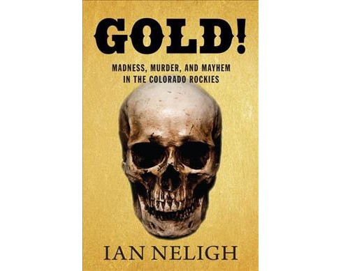 Gold! : Madness, Murder, and Mayhem in the Colorado Rockies -  by Ian Neligh (Paperback) - image 1 of 1