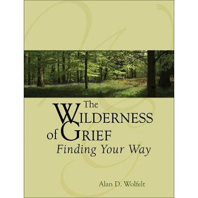 The Wilderness of Grief - by  Alan D Wolfelt (Hardcover)