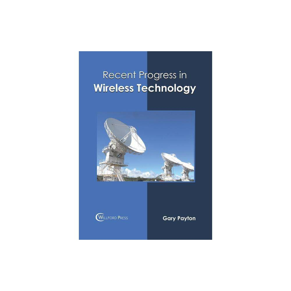 Recent Progress in Wireless Technology - (Hardcover) Wireless communication undertakes the access and retrieval of data and information across two or more remote points of exchange. Wireless networking employs radio waves for long range communication. It has varied applications in a number of industries and fields such as telecommunication industry, medical industry, data communication, etc. Modern wireless tools such as WiFi have become essential systems in diverse spaces like homes, offices, schools, etc. This book attempts to understand the multiple branches that fall under the discipline of wireless technology and how such concepts have practical applications. It sheds light on some of the unexplored aspects of this domain and the recent researches in this field. This book will serve as a reference to a broad spectrum of readers.