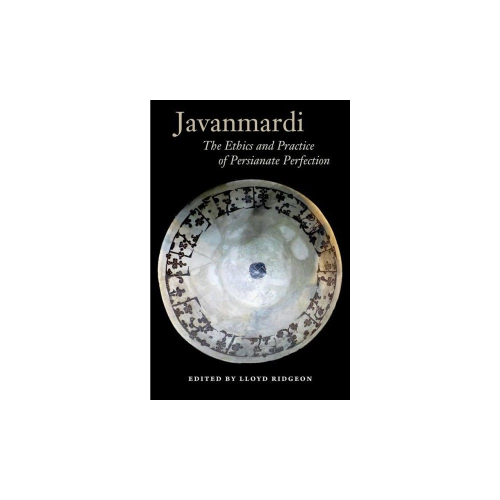 Javanmardi : The Ethics and Practice of Persianate Perfection - (Hardcover)