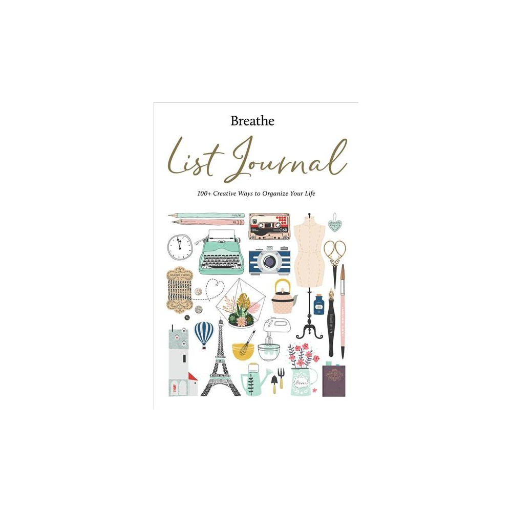 Breathe List Journal : 101 Creative Ways to Organize Your Life - (Hardcover)