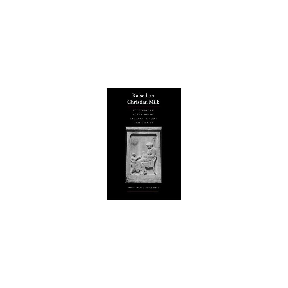Raised on Christian Milk : Food and the Formation of the Soul in Early Christianity (Hardcover) (John