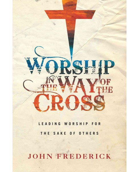 Worship in the Way of the Cross : Leading Worship for the Sake of Others (Paperback) (John Frederick) - image 1 of 1