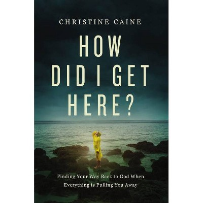 How Did I Get Here? - by  Christine Caine (Hardcover)