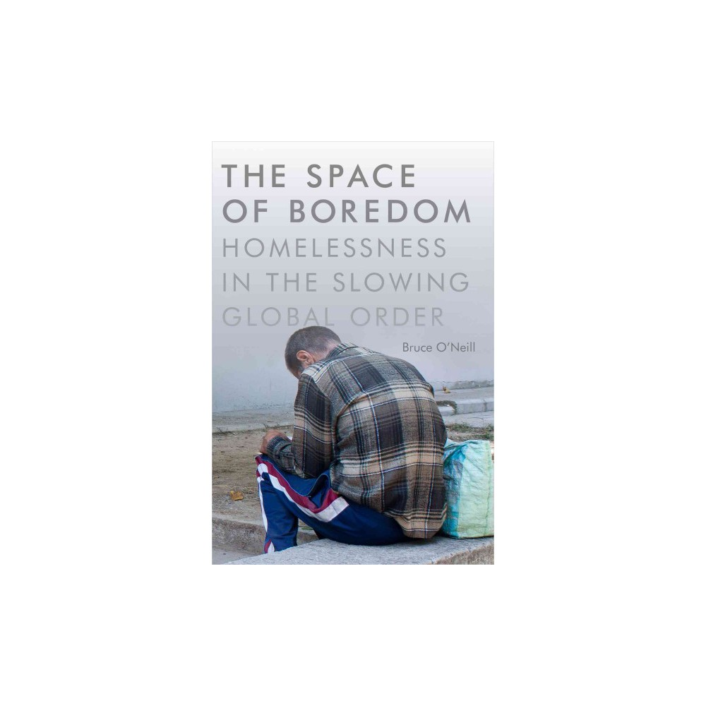 Space of Boredom : Homelessness in the Slowing Global Order (Hardcover) (Bruce O'Neill)