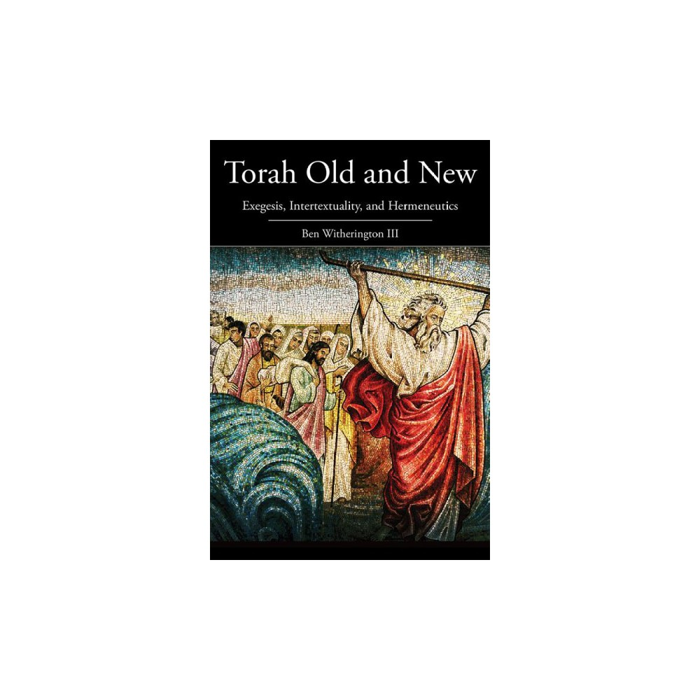 Torah Old and New : Exegesis, Intertextuality, and Hermeneutics - by Iii Ben Witherington (Paperback)