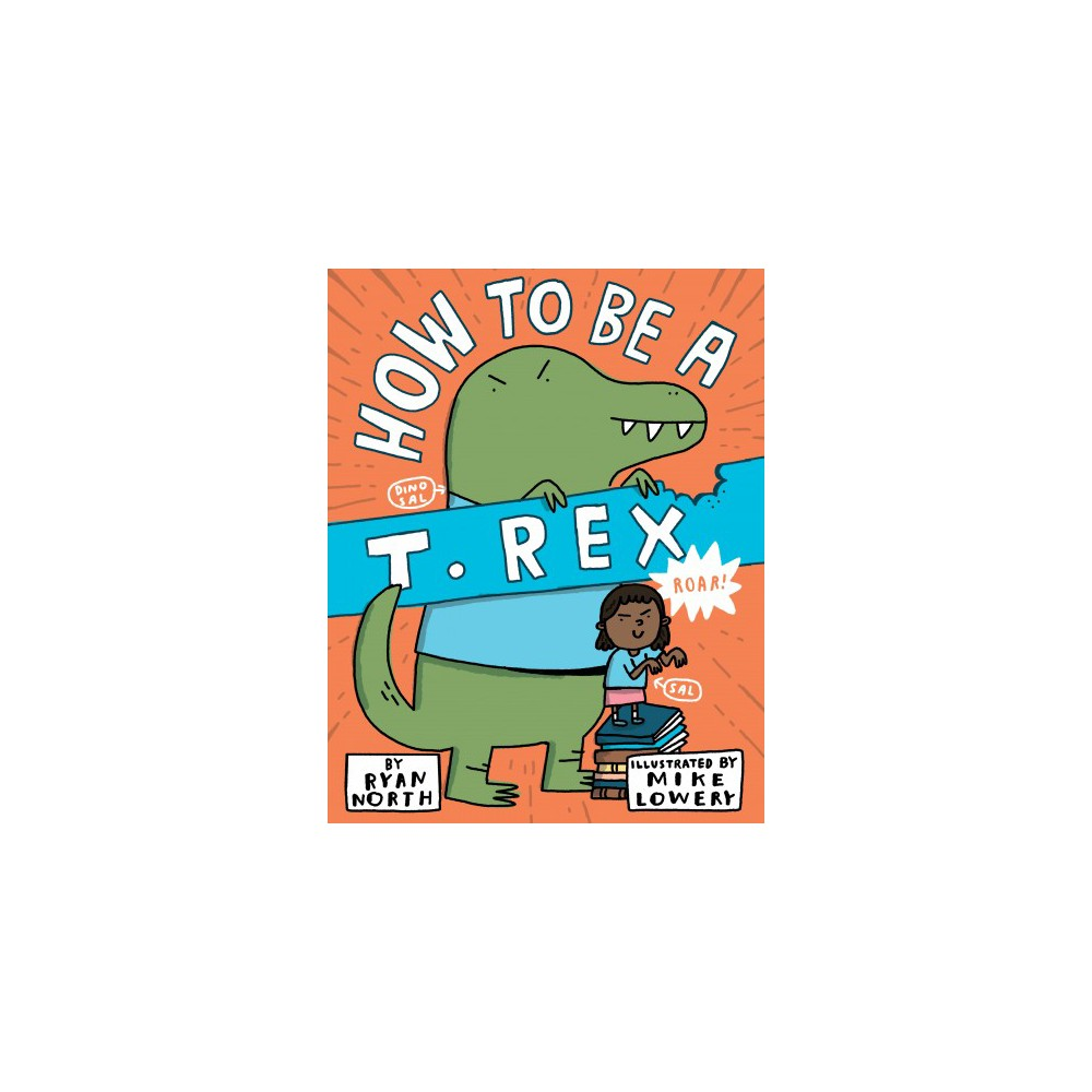 How to Be a T. Rex - by Ryan North (School And Library)