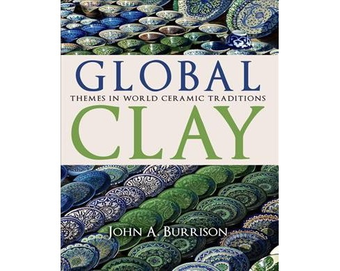 Global Clay : Themes in World Ceramic Traditions -  by John A. Burrison (Hardcover) - image 1 of 1