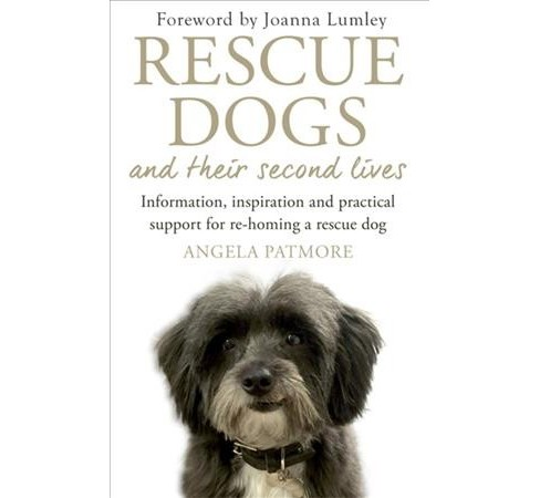 Rescue Dogs and Their Second Lives : Information, Inspiration and Practical Support for Re-homing a - image 1 of 1