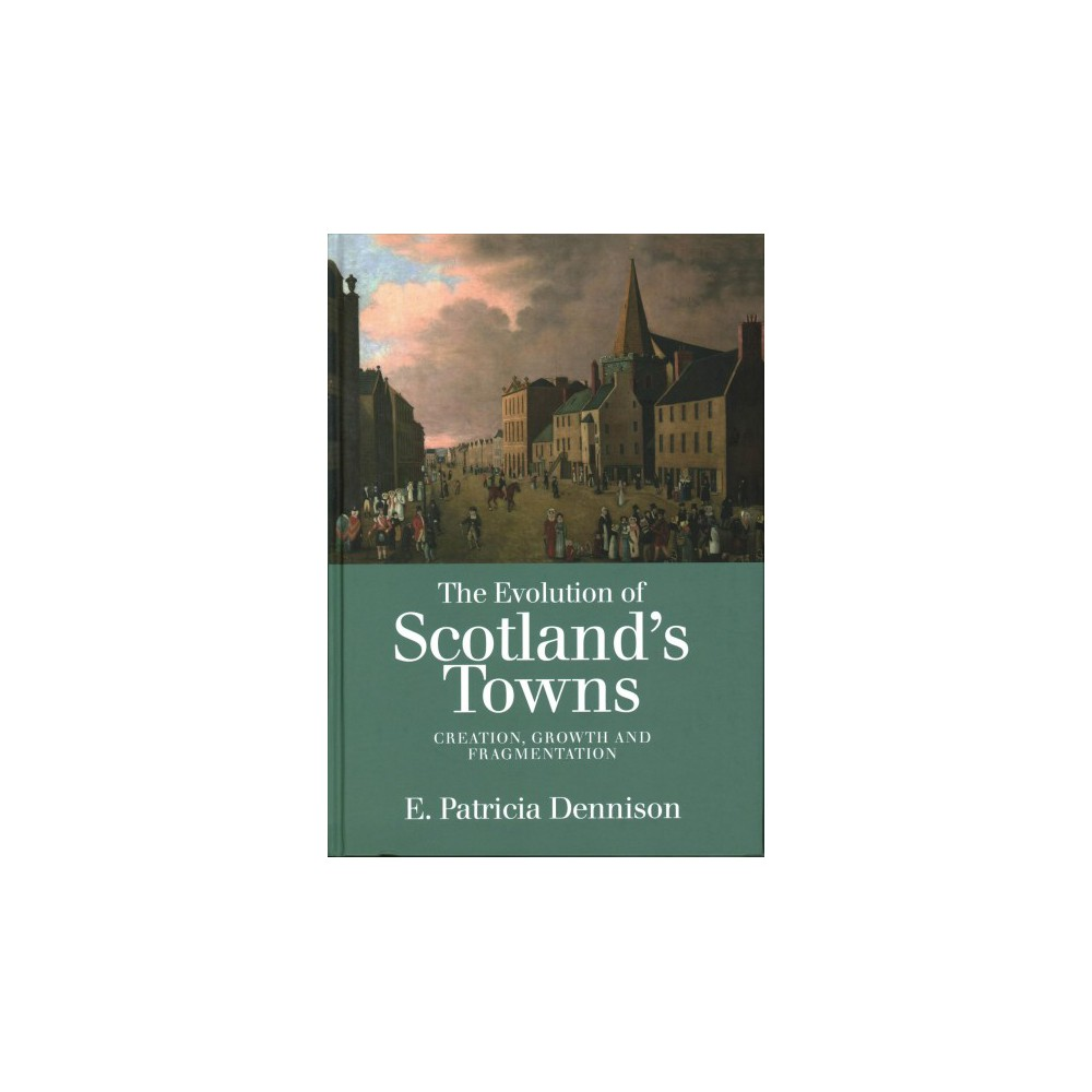 Evolution of Scotland's Towns : Creation, Growth and Fragmentation - by Pat Dennison (Hardcover)