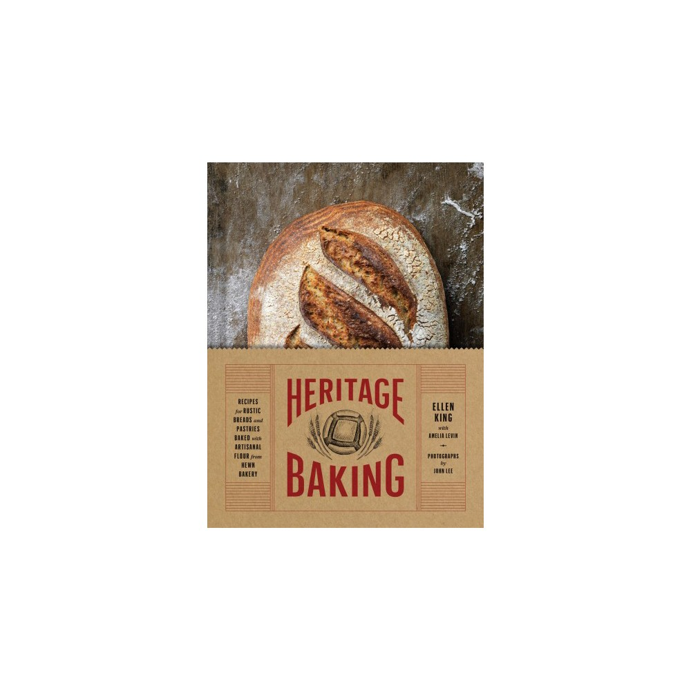 Heritage Baking : Recipes for Rustic Breads and Pastries Baked with Artisanal Flour from Hewn Bakery