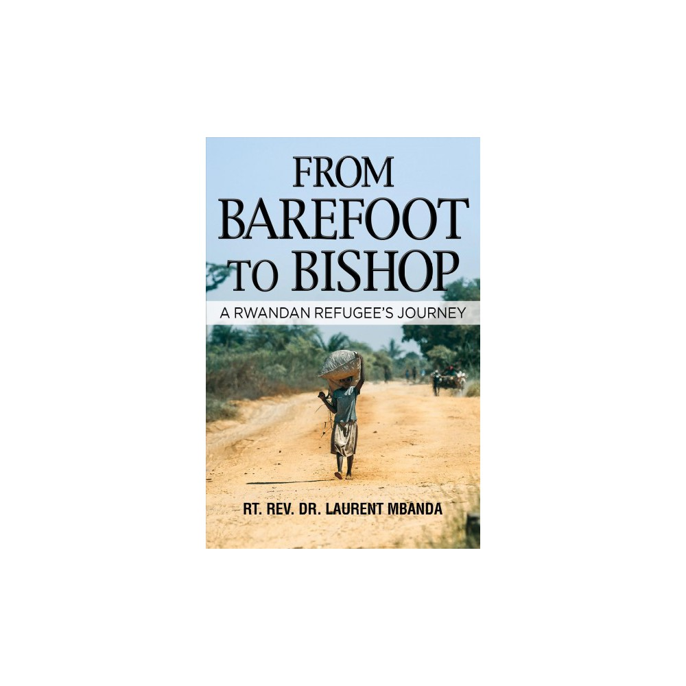 From Barefoot to Bishop : A Rwandan Refugee's Journey (Hardcover) (Laurent Mbanda)
