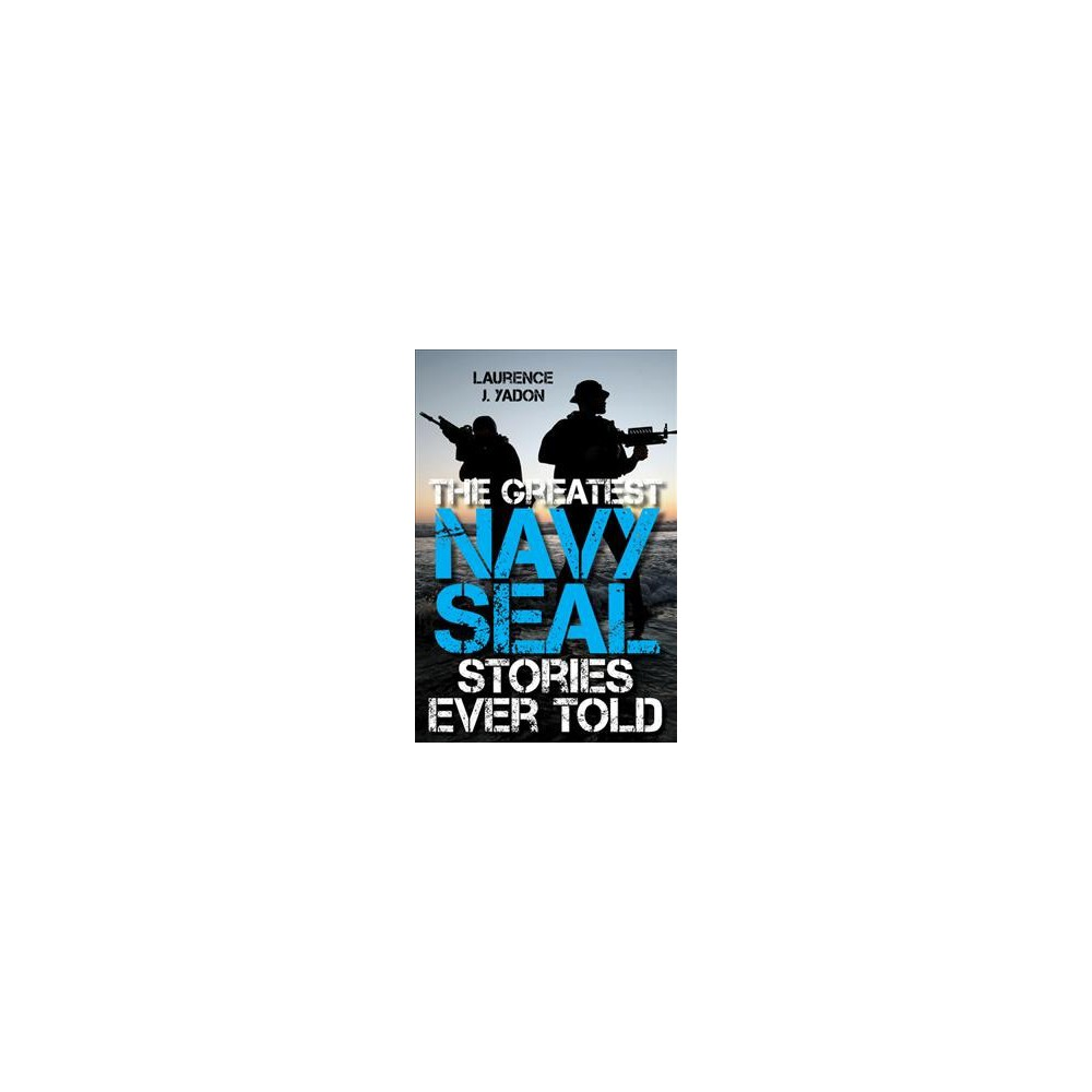 Greatest Navy Seal Stories Ever Told - by Laurence J. Yadon (Paperback)