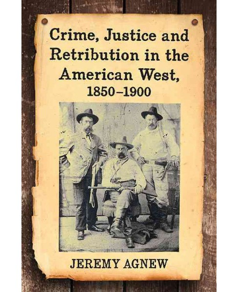 Crime, Justice and Retribution in the American West, 1850–1900 (Paperback) (Jeremy Agnew) - image 1 of 1