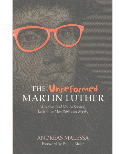 Unreformed Martin Luther : A Serious (and Not So Serious) Look at the Man Behind the Myths (Paperback) - image 1 of 1