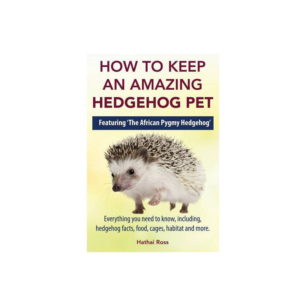 How To Keep An Amazing Hedgehog Pet Featuring The African Pygmy Hedgehog By Hathai Ross Paperback