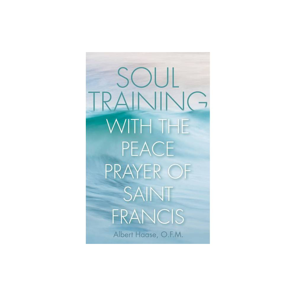 Soul Training With The Peace Prayer Of Saint Francis By Albert Haase Paperback