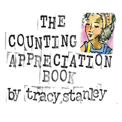 The Counting Appreciation Book - by  Tracy Stanley (Hardcover)