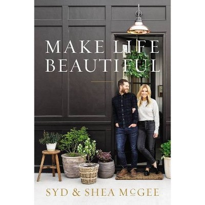 Make Life Beautiful - by Syd and Shea McGee (Hardcover)