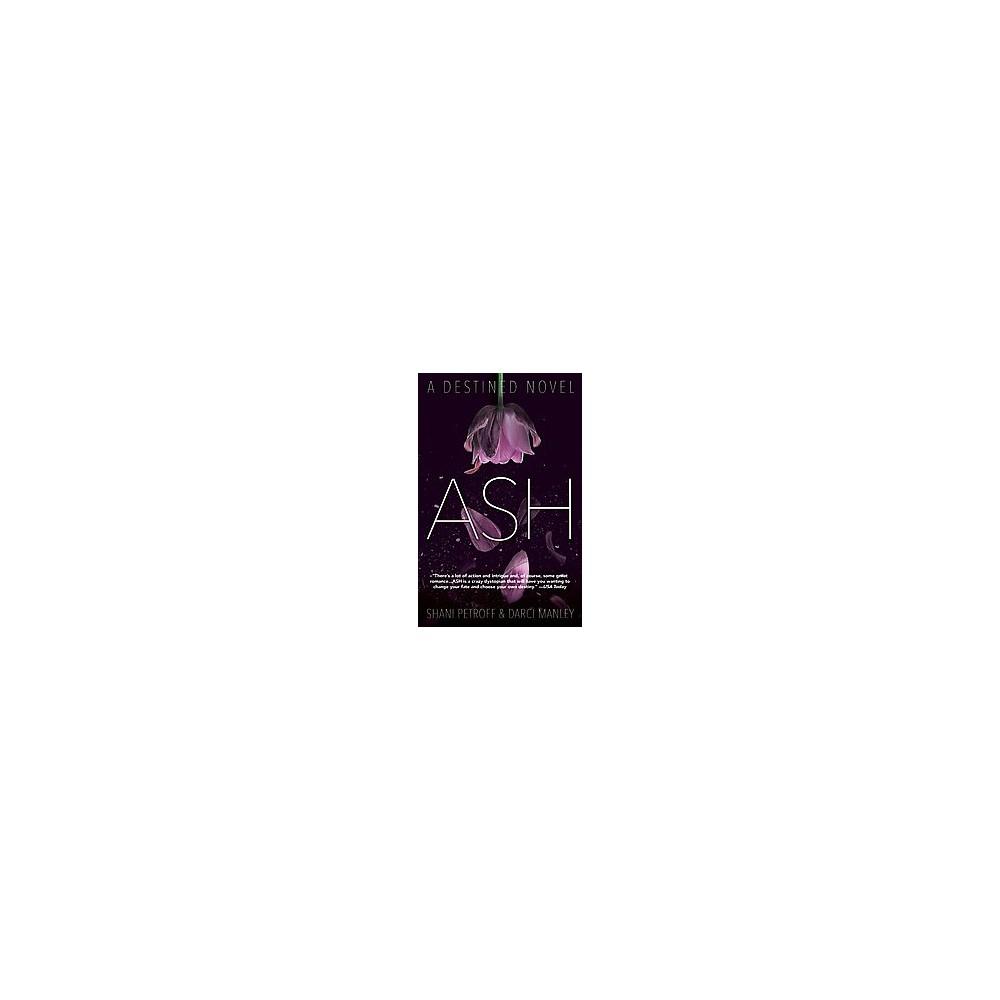 Ash : A Destined Novel - Reprint (Destined) by Shani Petroff & Darci Manley (Paperback)