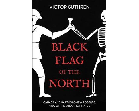 Black Flag of the North : Bartholomew Roberts, King of the Atlantic Pirates -  (Paperback) - image 1 of 1