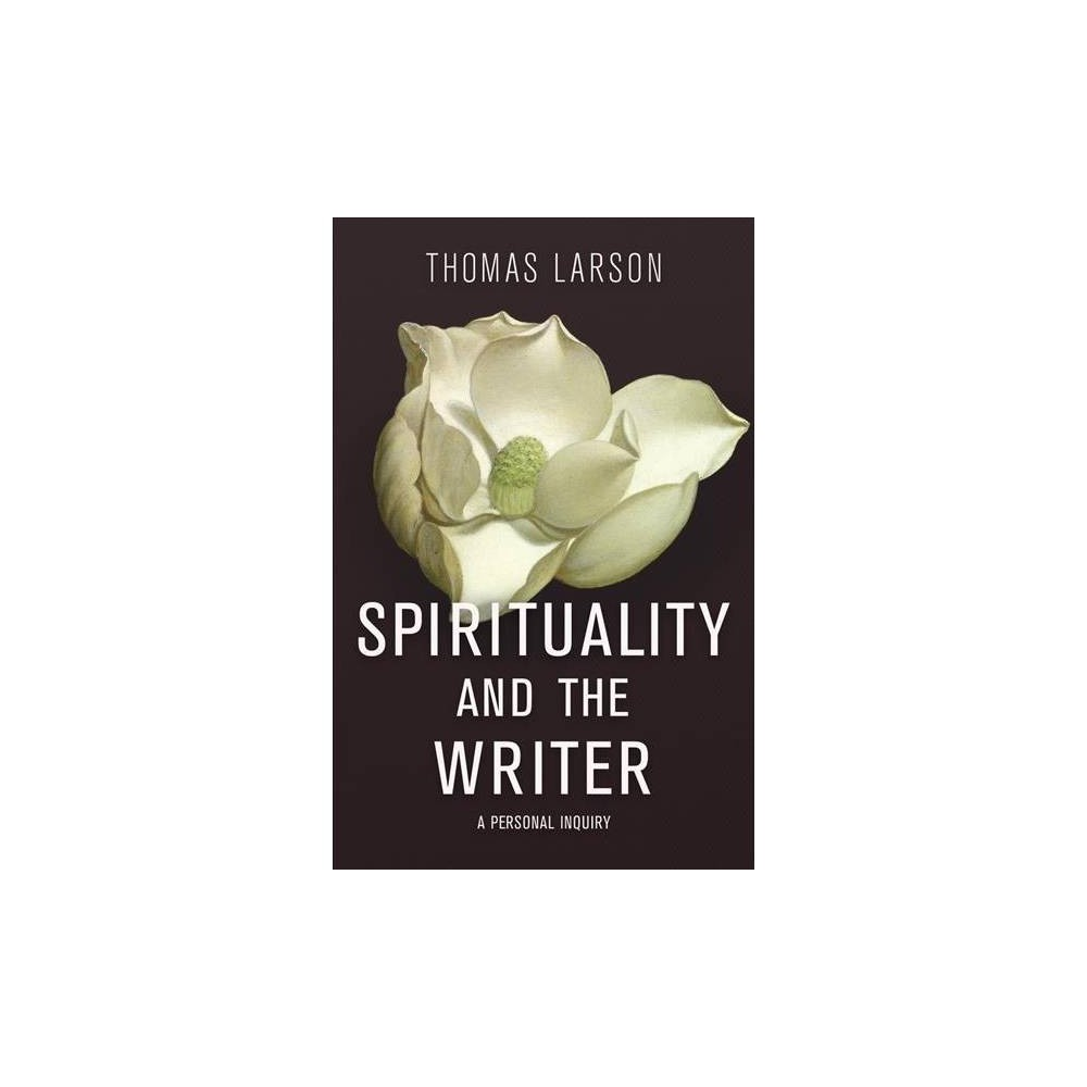 Spirituality and the Writer : A Personal Inquiry - by Thomas Larson (Hardcover)