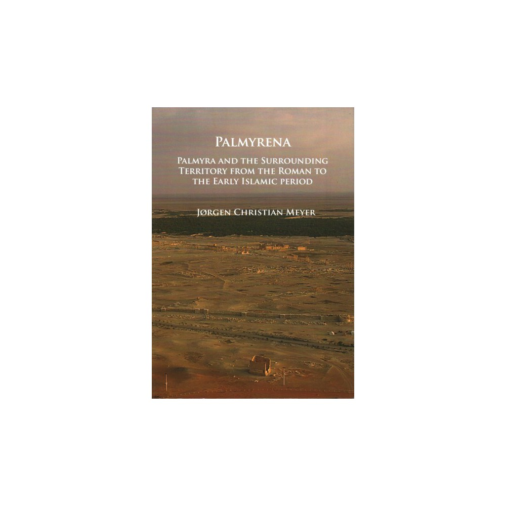Palmyrena : Palmyra and the Surrounding Territory from the Roman to the Early Islamic Period