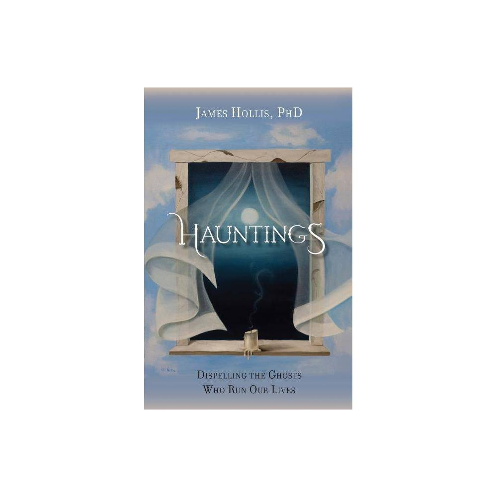 Hauntings Dispelling The Ghosts Who Run Our Lives By James Hollis Paperback