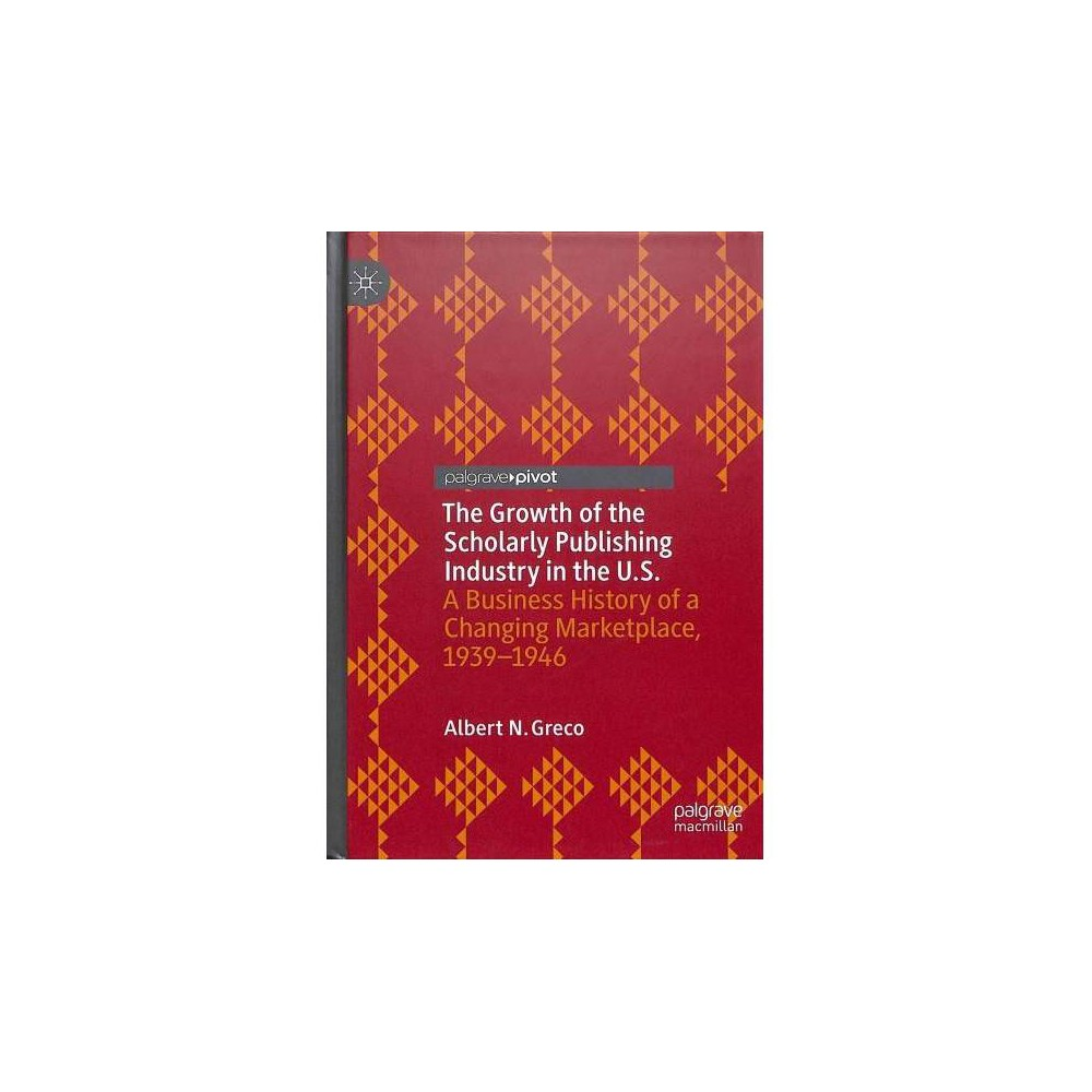 Growth of the Scholarly Publishing Industry in the U.S. : A Business History of a Changing Marketplace,