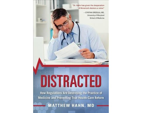 Distracted : How Regulations Are Destroying the Practice of Medicine and Preventing True Health-care - image 1 of 1