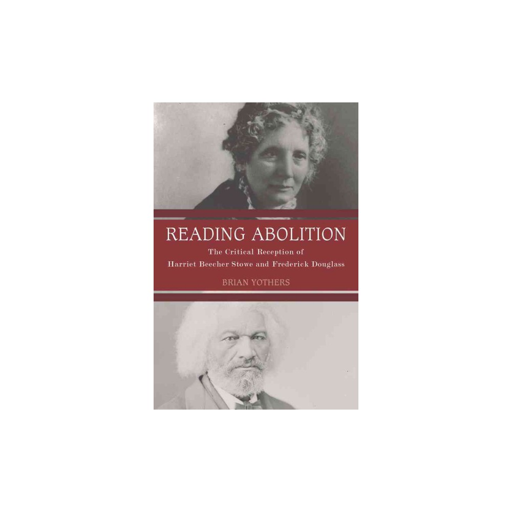 Reading Abolition : The Critical Reception of Harriet Beecher Stowe and Frederick Douglass (Hardcover)