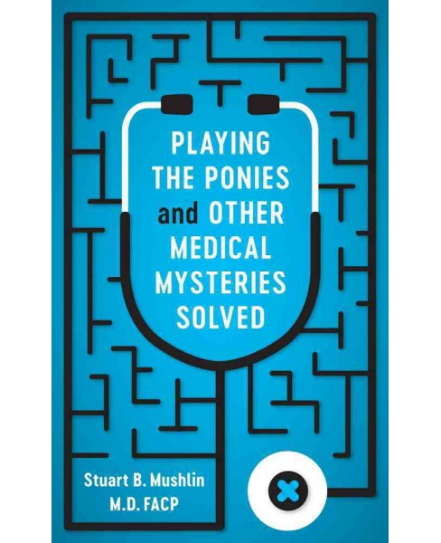 Playing the Ponies and Other Medical Mysteries Solved -  by M.D. Stuart B. Mushlin (Hardcover) - image 1 of 1