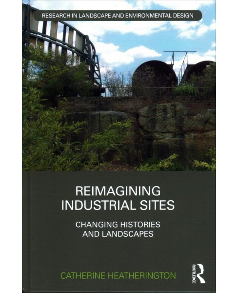 Reimagining Industrial Sites : Changing Histories and Landscapes -  (Hardcover) - image 1 of 1