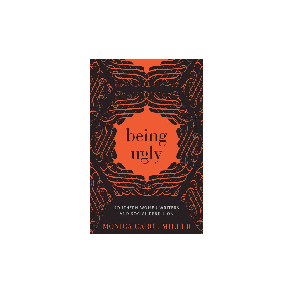 Being Ugly : Southern Women Writers and Social Rebellion - by Monica Carol Miller (Hardcover)