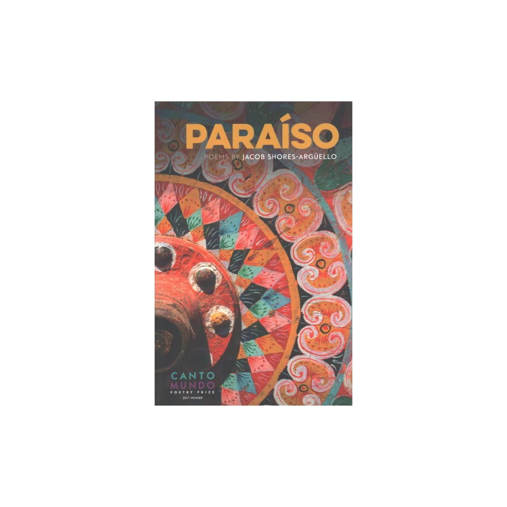 Paraiso : Poems - (Cantomundo Poetry) by Jacob Shores-arguello (Paperback)