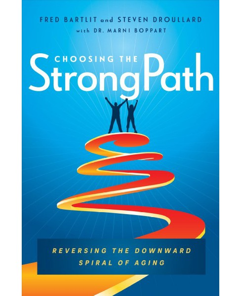 Choosing the Strong Path : Reversing the Downward Spiral of Aging (Hardcover) (Fred Bartlit & Steven - image 1 of 1