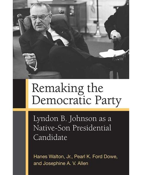 Remaking the Democratic Party : Lyndon B. Johnson As a Native-Son Presidential Candidate - Reprint - image 1 of 1