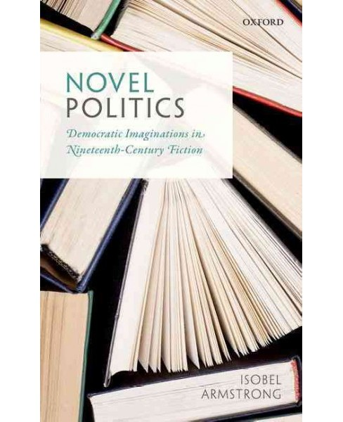 Novel Politics : Democratic Imaginations in Nineteenth-Century Fiction (Hardcover) (Isobel Armstrong) - image 1 of 1