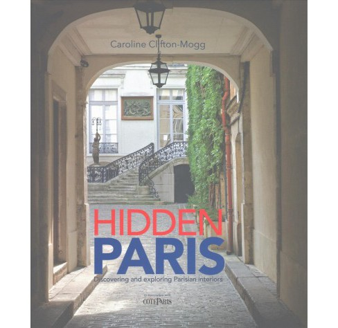 Hidden Paris : Discovering and Exploring Parisian Interiors -  by Caroline Clifton-Mogg (Hardcover) - image 1 of 1