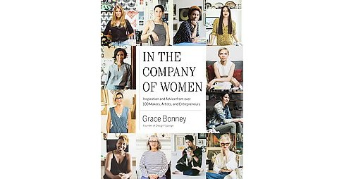 In the Company of Women : Inspiration and Advice from over 100 Makers, Artists, and Entrepreneurs - image 1 of 1
