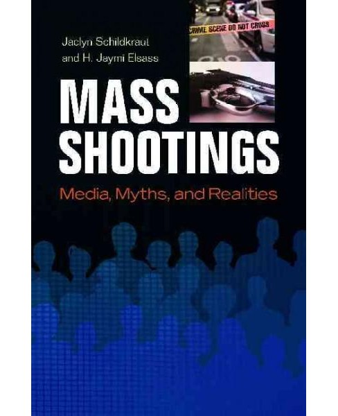 Mass Shootings : Media, Myths, and Realities (Hardcover) (Jaclyn Schildkraut & H. Jaymi Elsass) - image 1 of 1