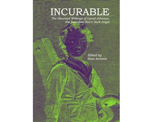 Incurable : The Haunted Writings of Lionel Johnson, the Decadent Era's Dark Angel -  (Paperback) - image 1 of 1