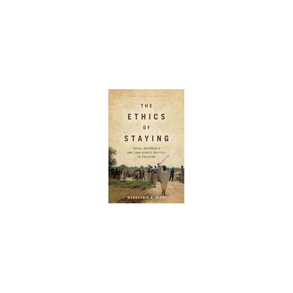 Ethics of Staying : Social Movements and Land Rights Politics in Pakistan - (Paperback)