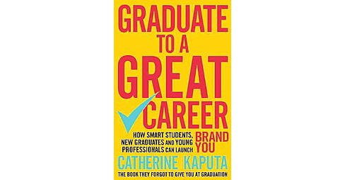 Graduate to a Great Career : How Smart Students, New Graduates and Young Professionals Can Launch Brand - image 1 of 1